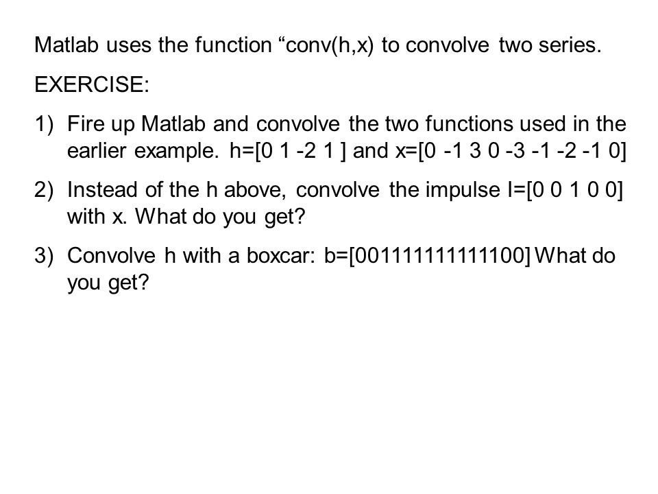 "Matlab uses the function ""conv(h,x) to convolve two series. EXERCISE: 1)Fire up Matlab and convolve the two functions used in the earlier example. h=["