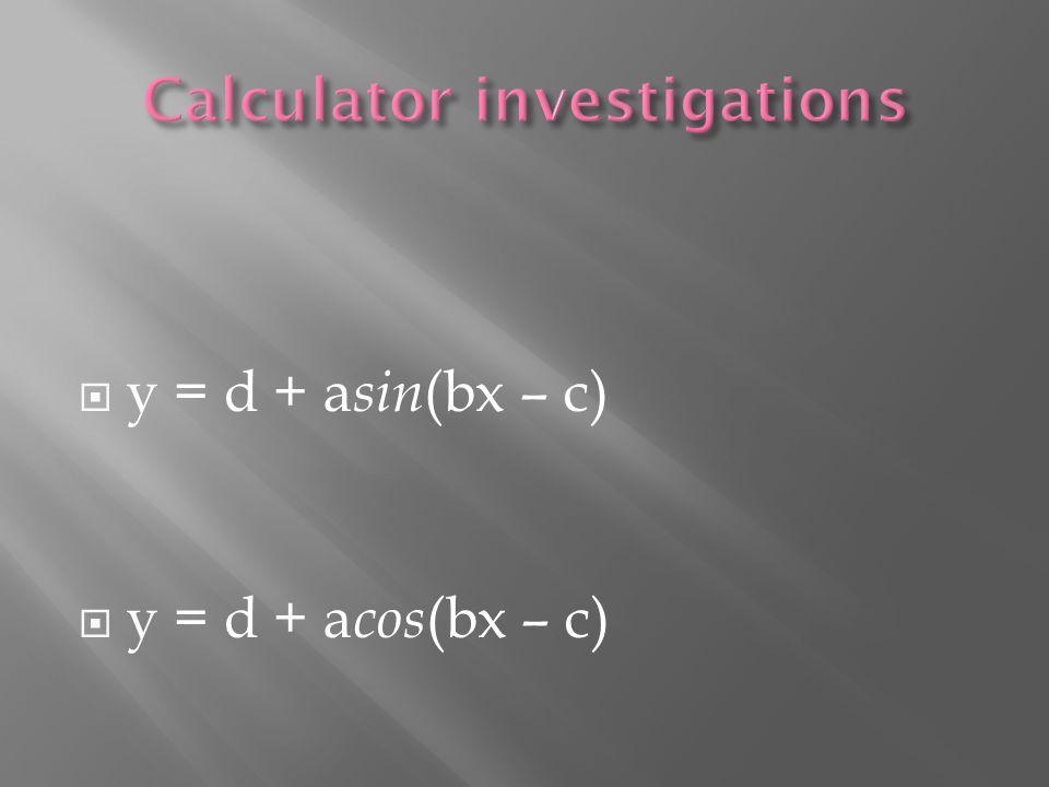  y = d + a sin (bx – c)  y = d + a cos (bx – c)