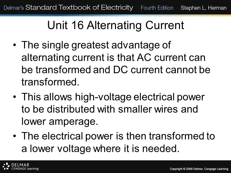 Unit 16 Alternating Current The single greatest advantage of alternating current is that AC current can be transformed and DC current cannot be transformed.