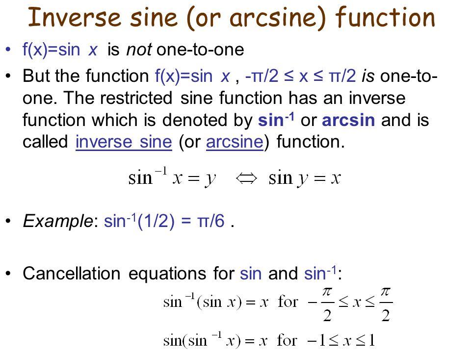 Inverse sine (or arcsine) function f(x)=sin x is not one-to-one But the function f(x)=sin x, -π/2 ≤ x ≤ π/2 is one-to- one. The restricted sine functi
