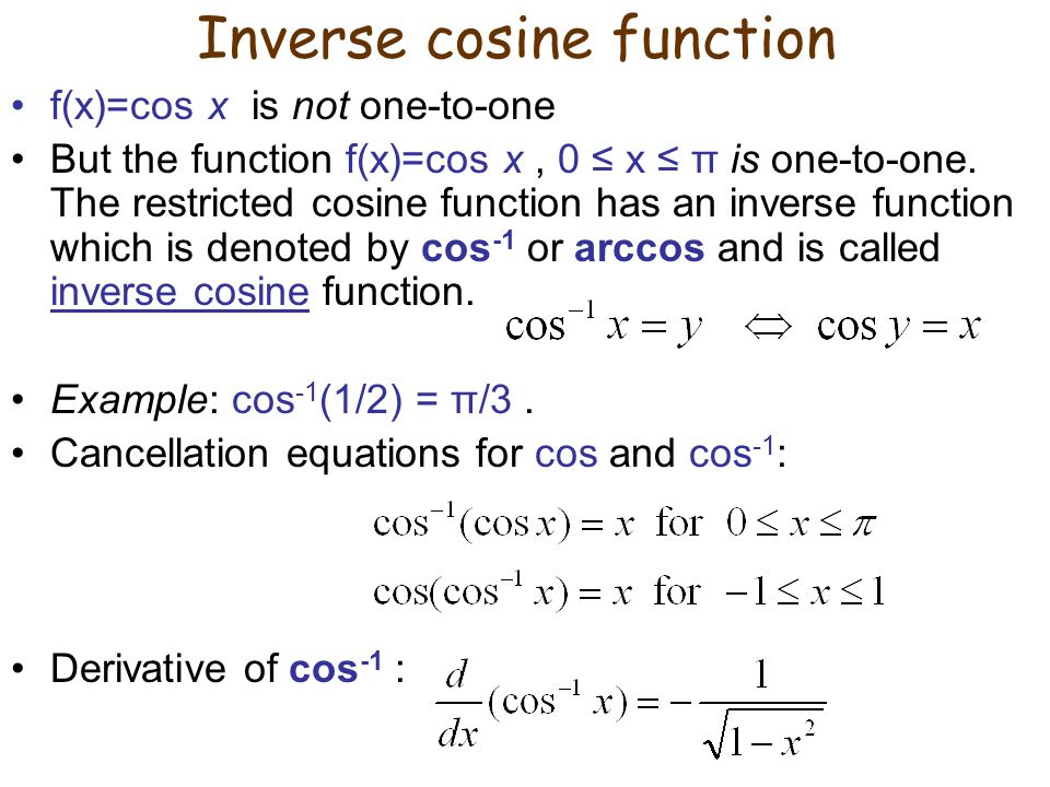 Inverse cosine function f(x)=cos x is not one-to-one But the function f(x)=cos x, 0 ≤ x ≤ π is one-to-one. The restricted cosine function has an inver