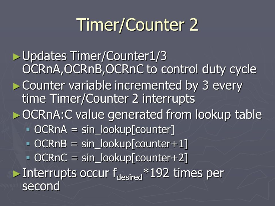 Timer/Counter 2 ► Updates Timer/Counter1/3 OCRnA,OCRnB,OCRnC to control duty cycle ► Counter variable incremented by 3 every time Timer/Counter 2 interrupts ► OCRnA:C value generated from lookup table  OCRnA = sin_lookup[counter]  OCRnB = sin_lookup[counter+1]  OCRnC = sin_lookup[counter+2] ► Interrupts occur f desired *192 times per second