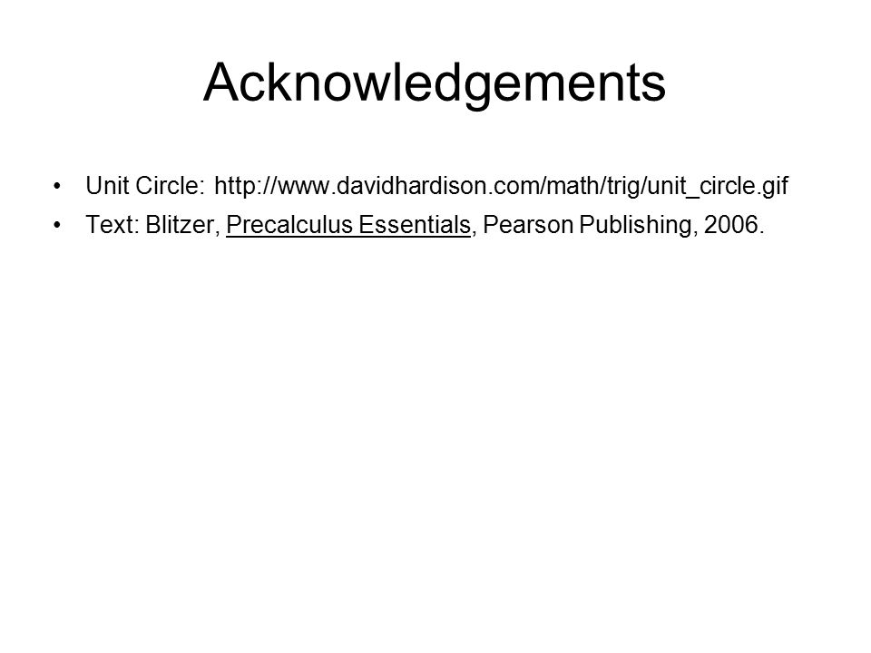 Acknowledgements Unit Circle: http://www.davidhardison.com/math/trig/unit_circle.gif Text: Blitzer, Precalculus Essentials, Pearson Publishing, 2006.