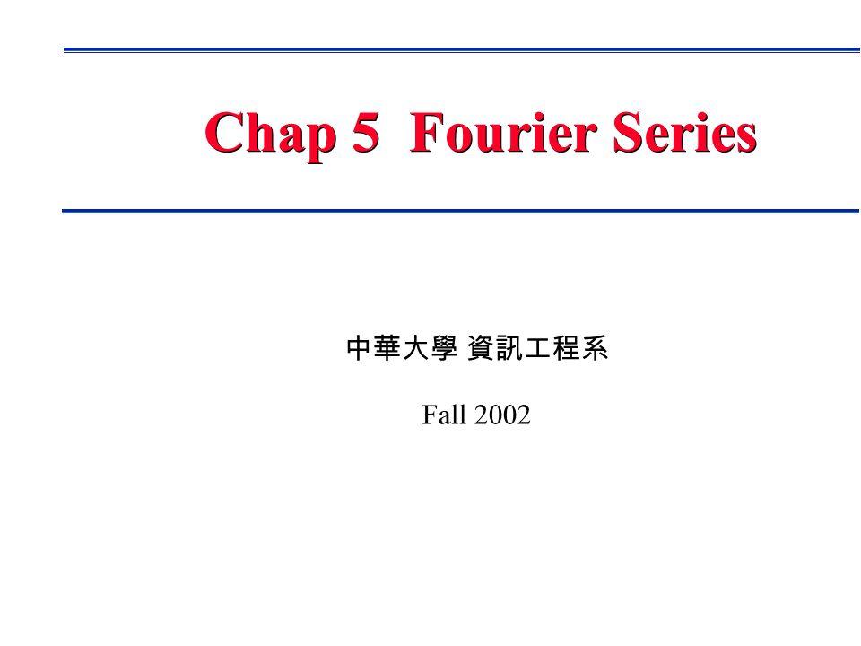 中華大學 資訊工程系 Fall 2002 Chap 5 Fourier Series