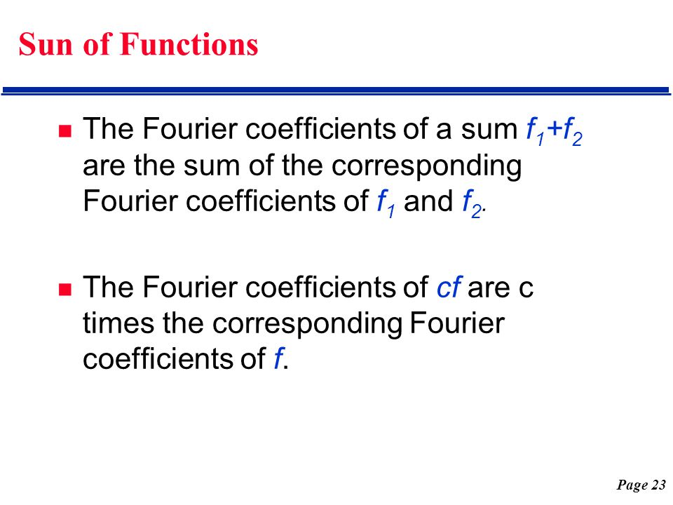 Page 23 Sun of Functions The Fourier coefficients of a sum f 1 +f 2 are the sum of the corresponding Fourier coefficients of f 1 and f 2. The Fourier