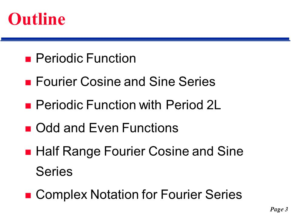 Page 3 Outline Periodic Function Fourier Cosine and Sine Series Periodic Function with Period 2L Odd and Even Functions Half Range Fourier Cosine and
