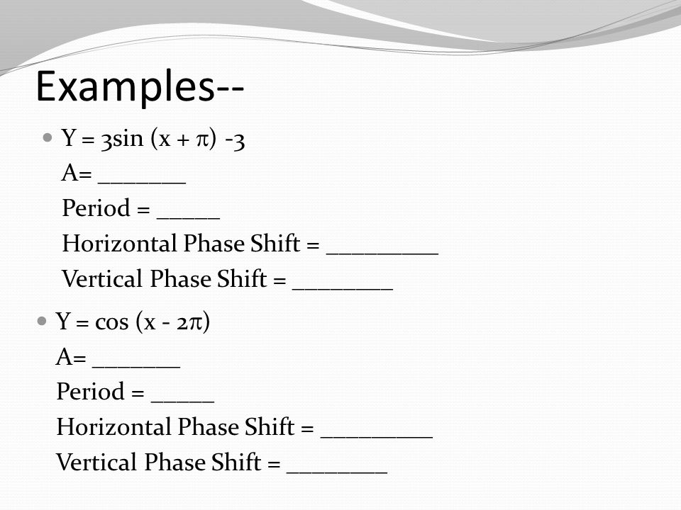 Examples-- Y = 3sin (x +  ) -3 A= _______ Period = _____ Horizontal Phase Shift = _________ Vertical Phase Shift = ________ Y = cos (x - 2  ) A= _______ Period = _____ Horizontal Phase Shift = _________ Vertical Phase Shift = ________
