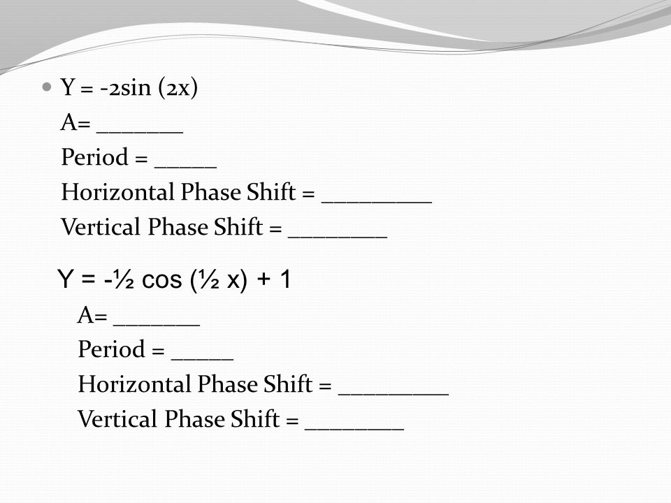 Y = -2sin (2x) A= _______ Period = _____ Horizontal Phase Shift = _________ Vertical Phase Shift = ________ Y = -½ cos (½ x) + 1 A= _______ Period = _____ Horizontal Phase Shift = _________ Vertical Phase Shift = ________