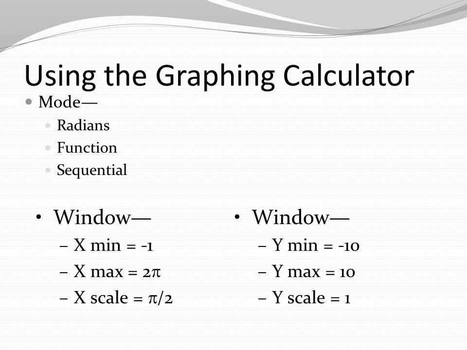 Using the Graphing Calculator Mode— Radians Function Sequential Window— –X min = -1 –X max = 2  –X scale =  /2 Window— –Y min = -10 –Y max = 10 –Y scale = 1