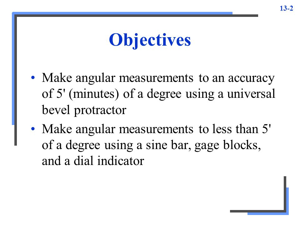 13-3 Angular Measurement Important phase of machine shop work Most common tools –Universal bevel protractor –Sine bar –Sine plate