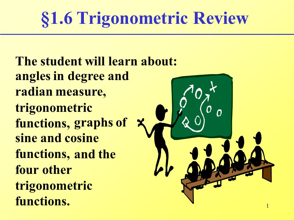 1 §1.6 Trigonometric Review The student will learn about: angles in degree and radian measure, trigonometric functions, graphs of sine and cosine func