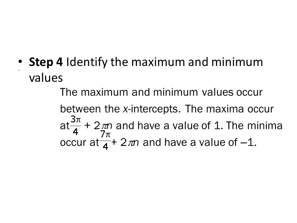 Step 4 Identify the maximum and minimum values. The maximum and minimum values occur between the x-intercepts. The maxima occur at + 2  n and have a