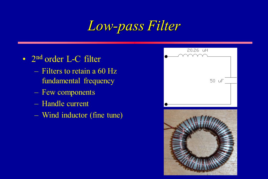 Low-pass Filter 2 nd order L-C filter –Filters to retain a 60 Hz fundamental frequency –Few components –Handle current –Wind inductor (fine tune)