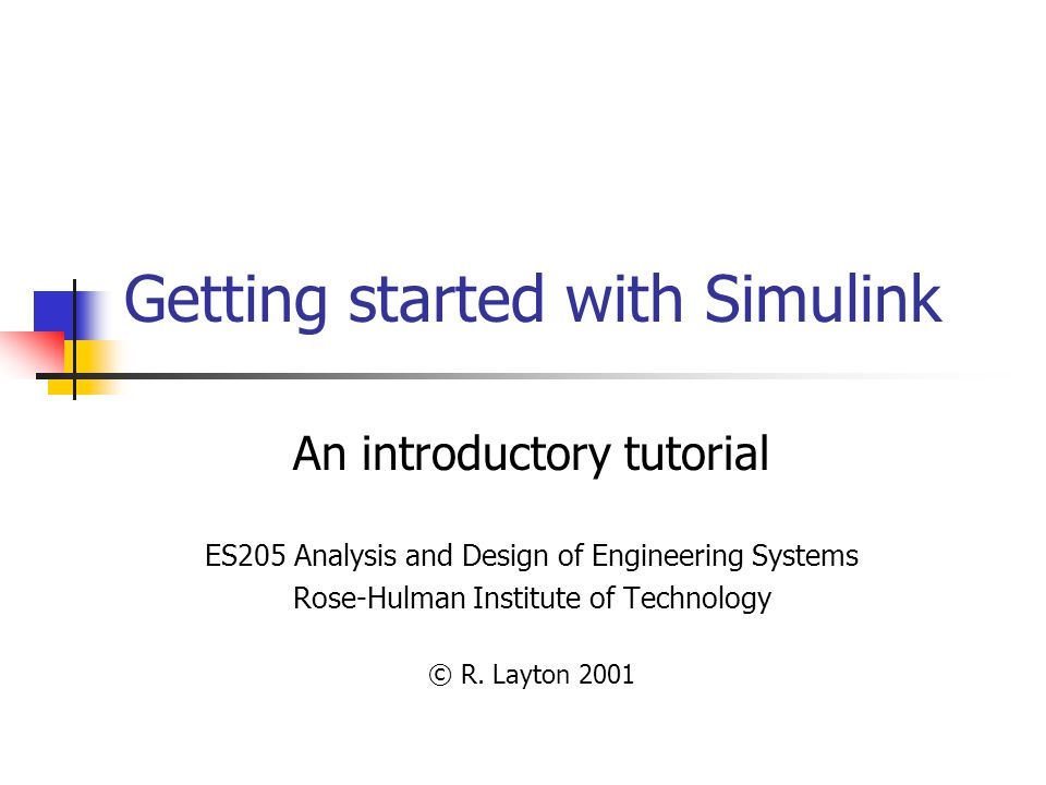 Getting started with Simulink An introductory tutorial ES205 Analysis and Design of Engineering Systems Rose-Hulman Institute of Technology © R.