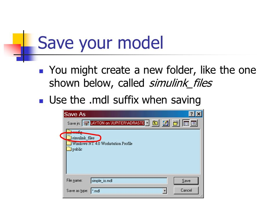 Save your model You might create a new folder, like the one shown below, called simulink_files Use the.mdl suffix when saving