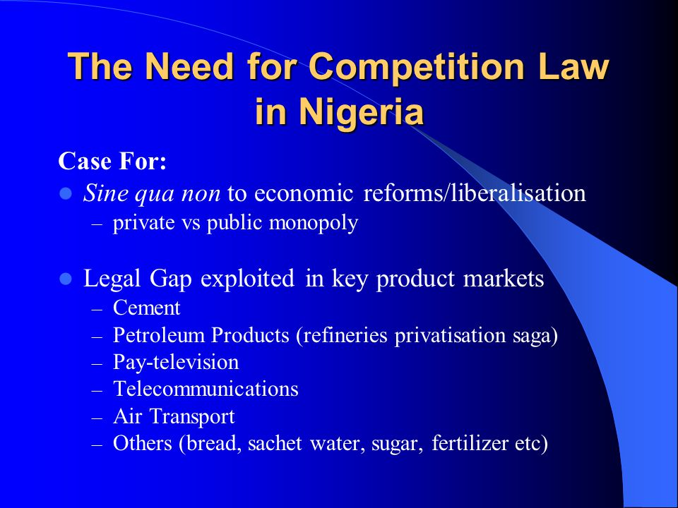 The Need for Competition Law in Nigeria Case For: Sine qua non to economic reforms/liberalisation – private vs public monopoly Legal Gap exploited in key product markets – Cement – Petroleum Products (refineries privatisation saga) – Pay-television – Telecommunications – Air Transport – Others (bread, sachet water, sugar, fertilizer etc)