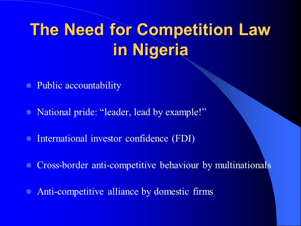 The Need for Competition Law in Nigeria Public accountability National pride: leader, lead by example! International investor confidence (FDI) Cross-border anti-competitive behaviour by multinationals Anti-competitive alliance by domestic firms