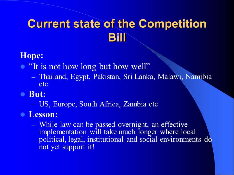 Current state of the Competition Bill Hope: It is not how long but how well – Thailand, Egypt, Pakistan, Sri Lanka, Malawi, Namibia etc But: – US, Europe, South Africa, Zambia etc Lesson: – While law can be passed overnight, an effective implementation will take much longer where local political, legal, institutional and social environments do not yet support it!