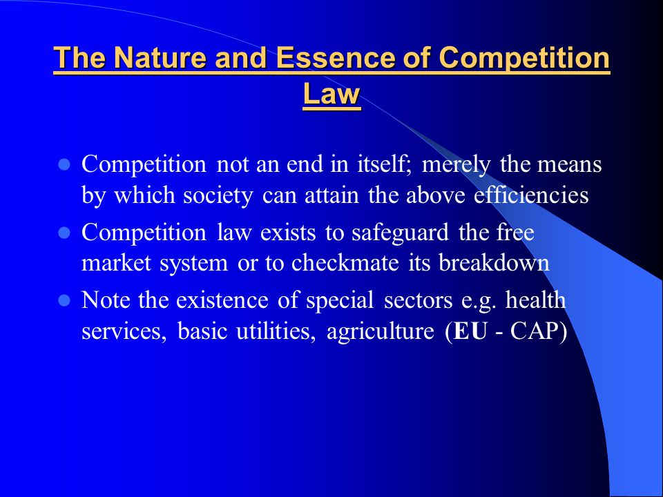 The Nature and Essence of Competition Law Competition not an end in itself; merely the means by which society can attain the above efficiencies Competition law exists to safeguard the free market system or to checkmate its breakdown Note the existence of special sectors e.g.