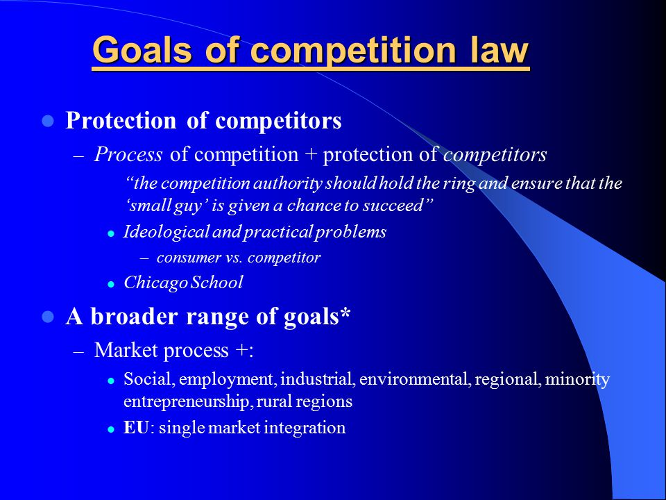 Goals of competition law Protection of competitors – Process of competition + protection of competitors the competition authority should hold the ring and ensure that the 'small guy' is given a chance to succeed Ideological and practical problems –consumer vs.