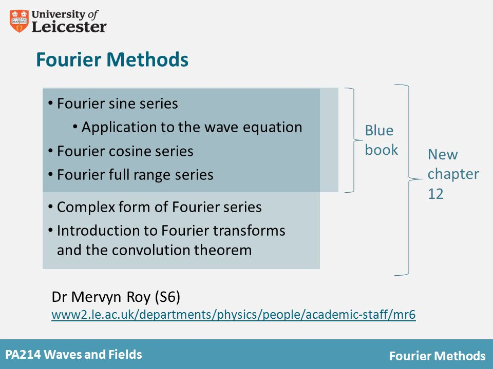 PA214 Waves and Fields Fourier Methods Lecture notes www2.le.ac.uk/departments/physics/people/academic-staff/mr6 www2.le.ac.uk/departments/physics/people/academic-staff/mr6 214 course texts Blue book, new chapter 12 available on Blackboard Notes on Blackboard Notes on symmetry and on trigonometric identities Computing exercises Exam tips mock papers Books Mathematical Methods in the Physical Sciences (Mary L.