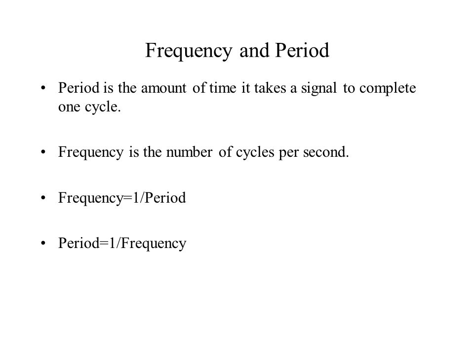 Frequency and Period Period is the amount of time it takes a signal to complete one cycle.
