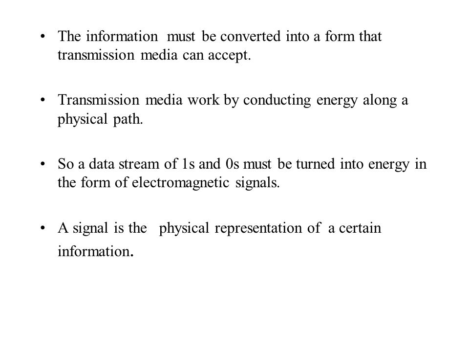The information must be converted into a form that transmission media can accept.