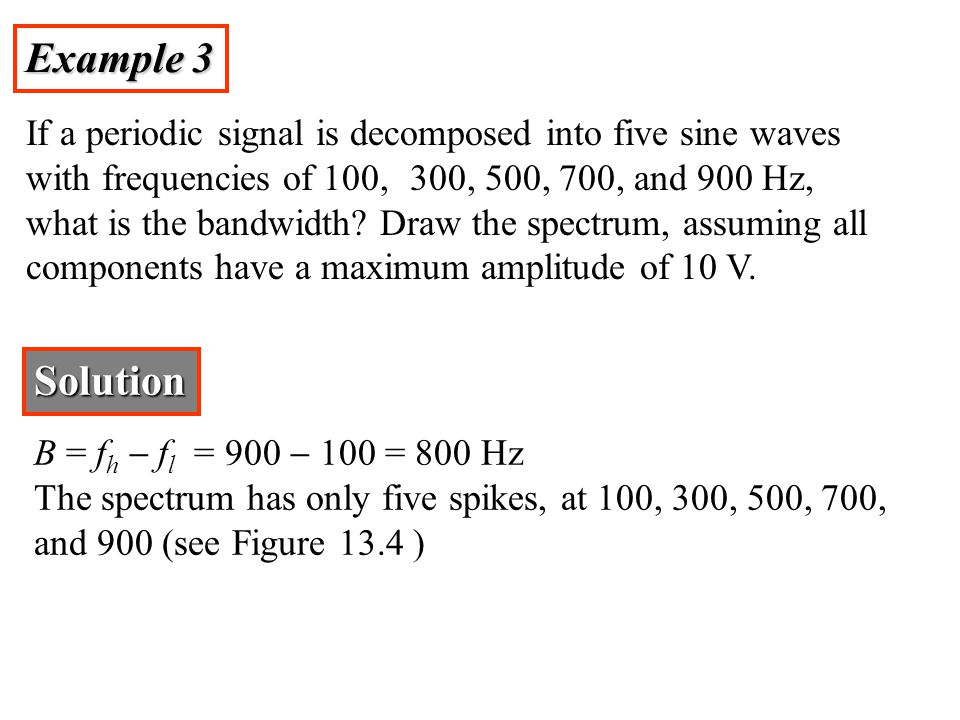 Example 3 If a periodic signal is decomposed into five sine waves with frequencies of 100, 300, 500, 700, and 900 Hz, what is the bandwidth.