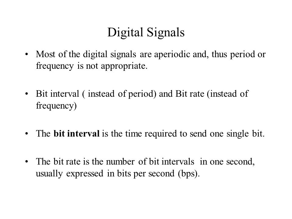 Digital Signals Most of the digital signals are aperiodic and, thus period or frequency is not appropriate.
