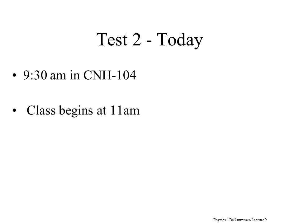 Physics 1B03summer-Lecture 9 Test 2 - Today 9:30 am in CNH-104 Class begins at 11am