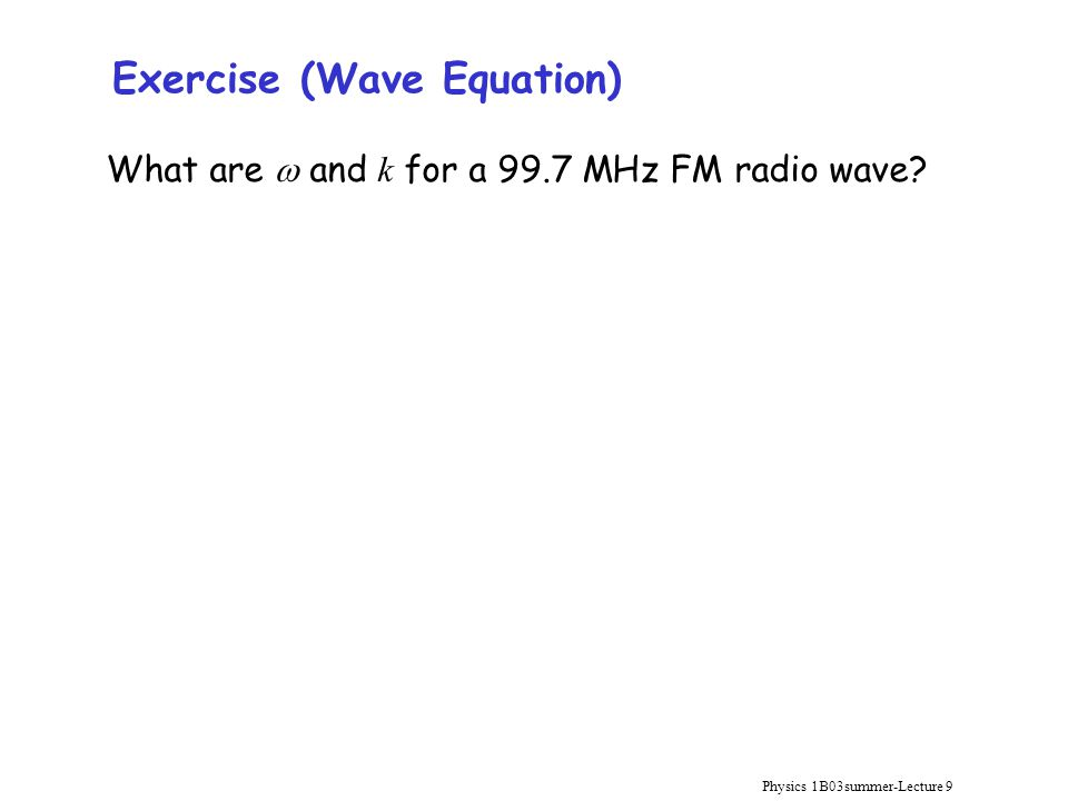Physics 1B03summer-Lecture 9 Exercise (Wave Equation) What are  and k for a 99.7 MHz FM radio wave?