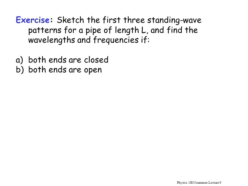 Physics 1B03summer-Lecture 9 Exercise: Sketch the first three standing-wave patterns for a pipe of length L, and find the wavelengths and frequencies