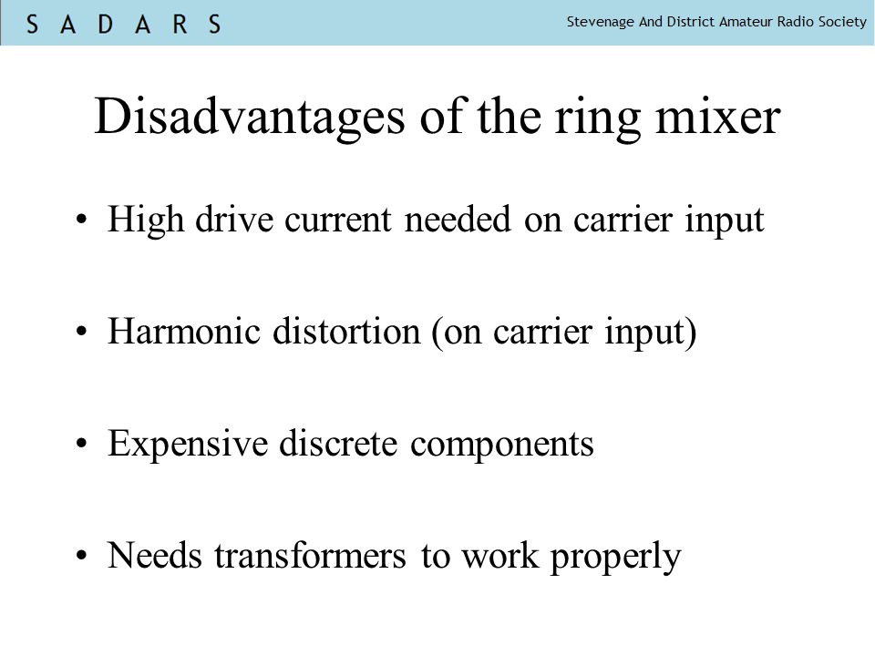 Disadvantages of the ring mixer High drive current needed on carrier input Harmonic distortion (on carrier input) Expensive discrete components Needs