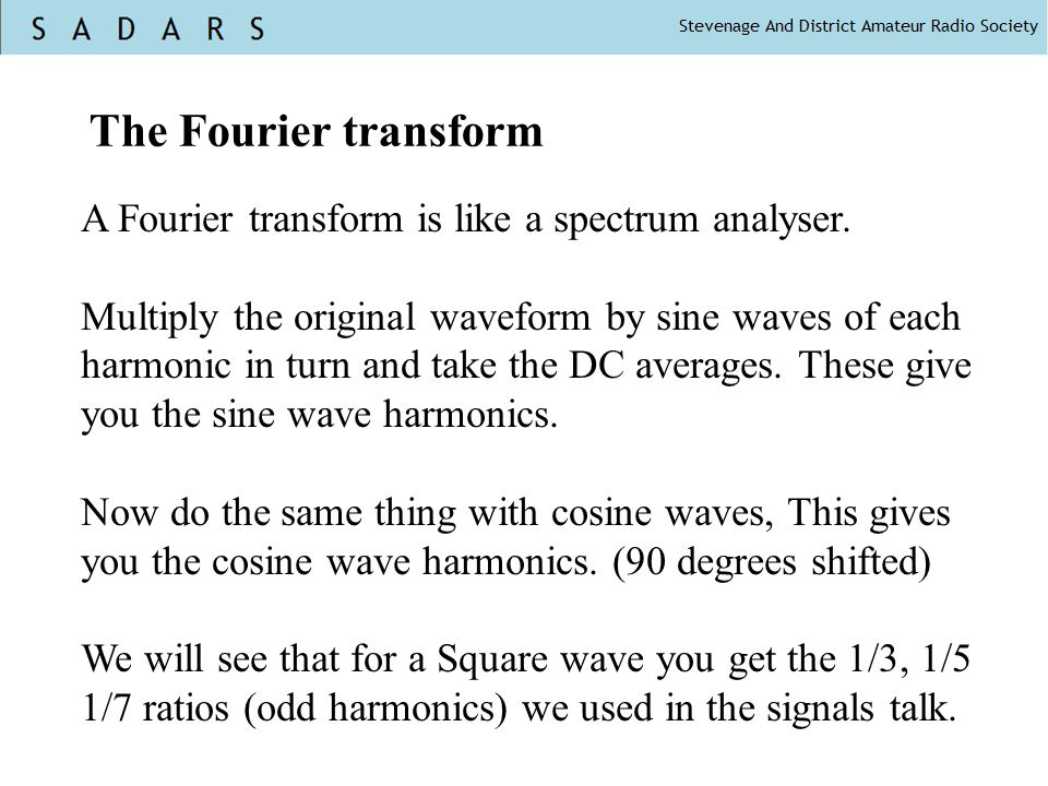 The Fourier transform A Fourier transform is like a spectrum analyser. Multiply the original waveform by sine waves of each harmonic in turn and take