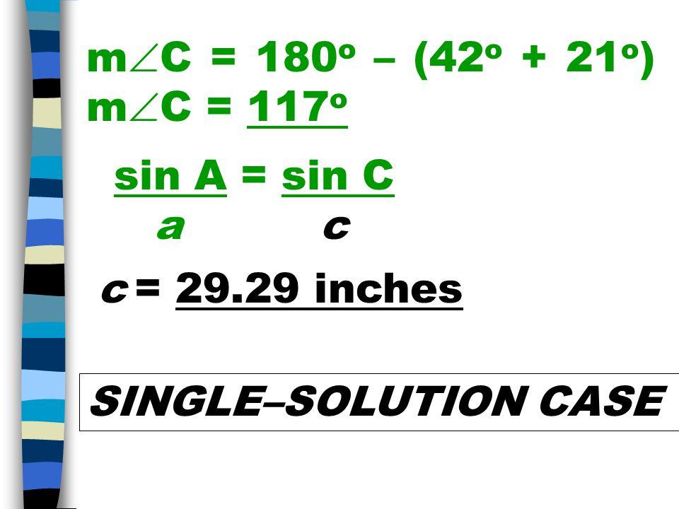 m  C = 180 o – (42 o + 21 o ) m  C = 117 o sin A = sin C a c c = 29.29 inches SINGLE–SOLUTION CASE