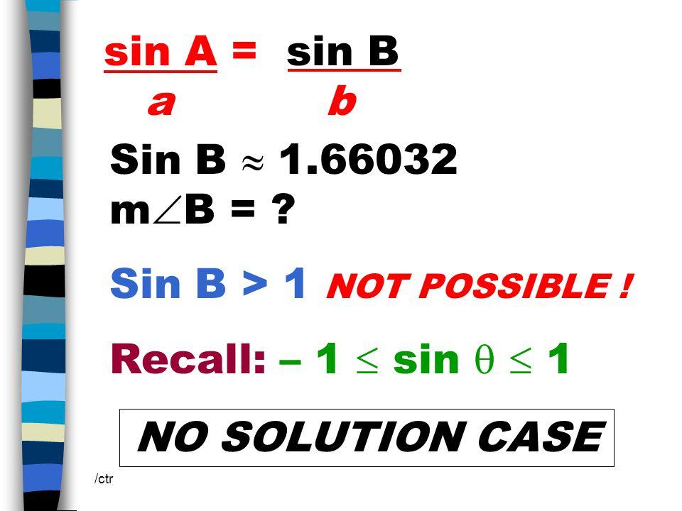 sin A = sin B a b /ctr Sin B  1.66032 m  B = . Sin B > 1 NOT POSSIBLE .