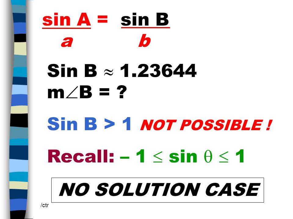 sin A = sin B a b /ctr Sin B  1.23644 m  B = . Sin B > 1 NOT POSSIBLE .