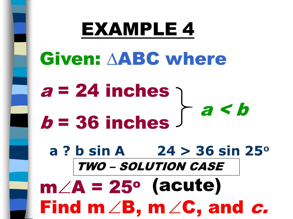 Given:  ABC where a = 24 inches b = 36 inches m  A = 25 o EXAMPLE 4 Find m  B, m  C, and c.