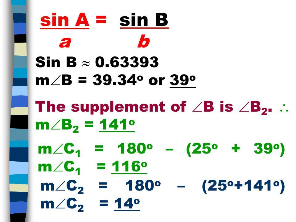sin A = sin B a b Sin B  0.63393 m  B = 39.34 o or 39 o The supplement of  B is  B 2.