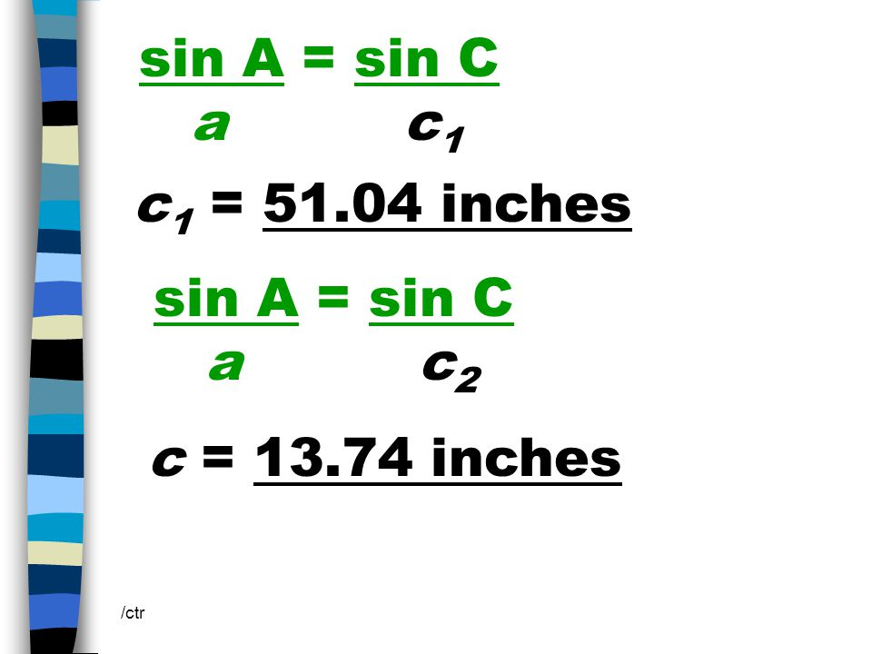 sin A = sin C a c 1 /ctr c 1 = 51.04 inches sin A = sin C a c 2 c = 13.74 inches
