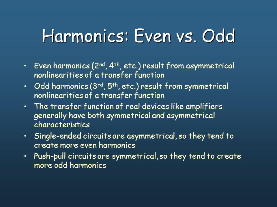 Harmonics: Even vs. Odd Even harmonics (2 nd, 4 th, etc.) result from asymmetrical nonlinearities of a transfer function Odd harmonics (3 rd, 5 th, et