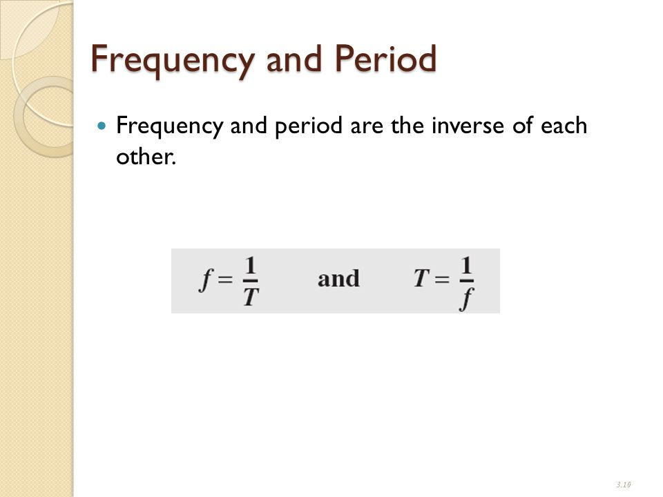 Frequency and Period Frequency and period are the inverse of each other. 3.10