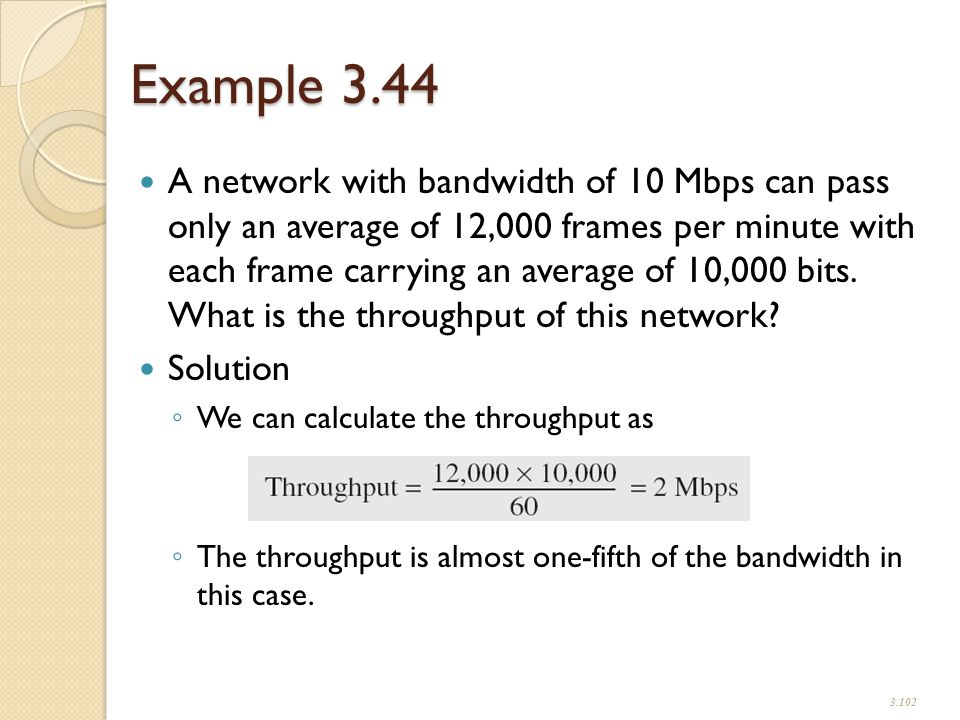 Example 3.44 A network with bandwidth of 10 Mbps can pass only an average of 12,000 frames per minute with each frame carrying an average of 10,000 bits.