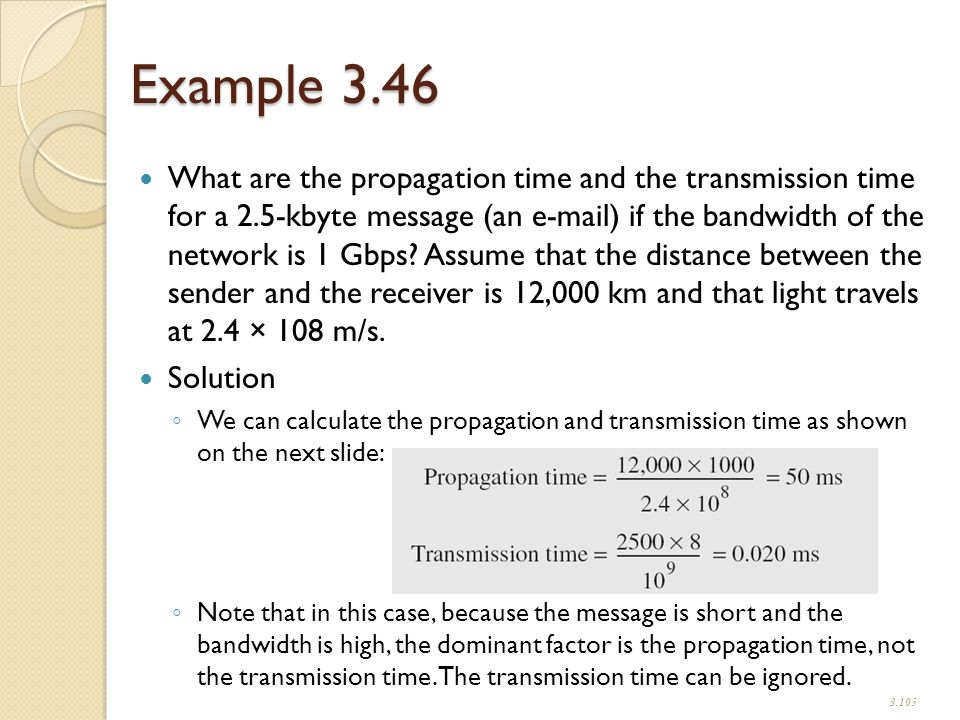 Example 3.46 What are the propagation time and the transmission time for a 2.5-kbyte message (an e-mail) if the bandwidth of the network is 1 Gbps.