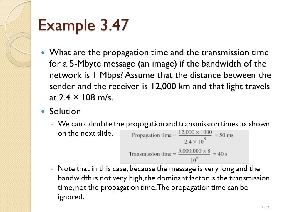 Example 3.47 What are the propagation time and the transmission time for a 5-Mbyte message (an image) if the bandwidth of the network is 1 Mbps.