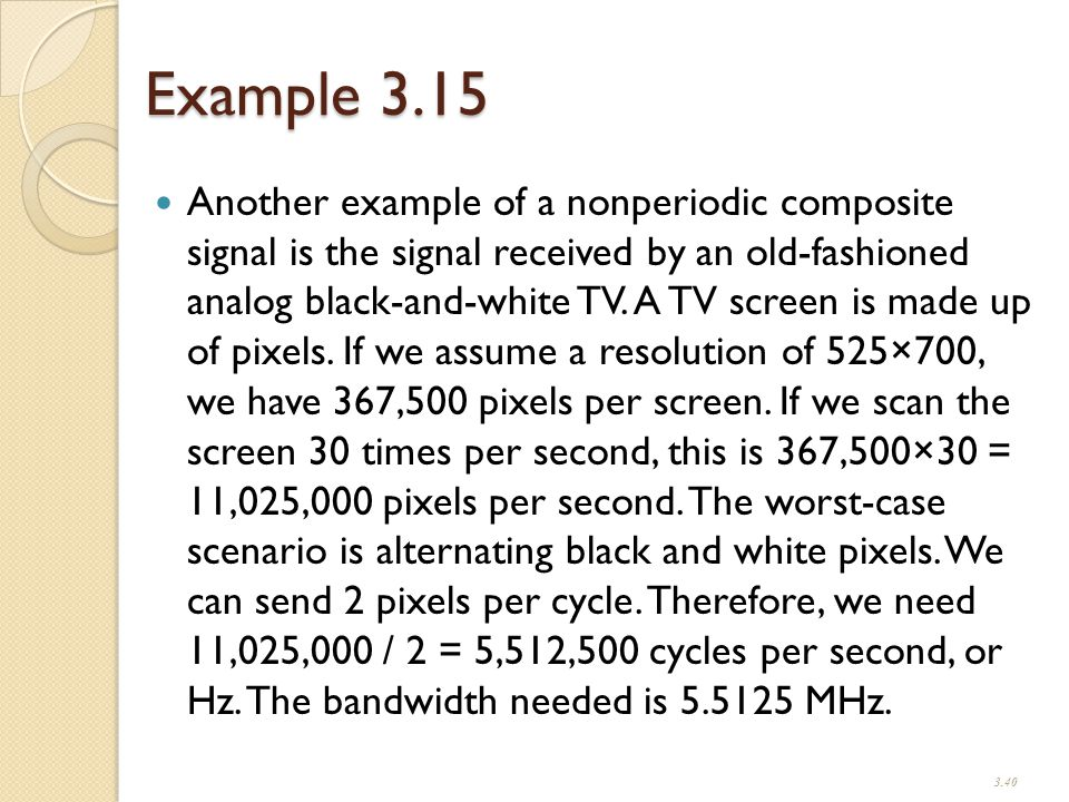 Example 3.15 Another example of a nonperiodic composite signal is the signal received by an old-fashioned analog black-and-white TV.
