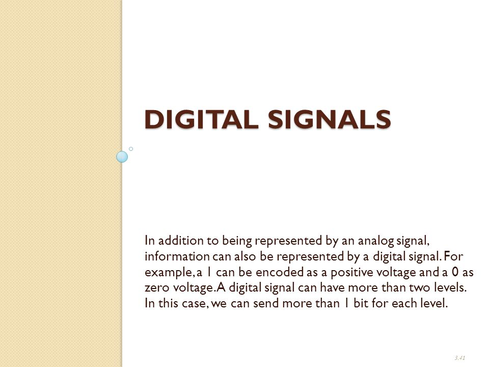 DIGITAL SIGNALS In addition to being represented by an analog signal, information can also be represented by a digital signal.