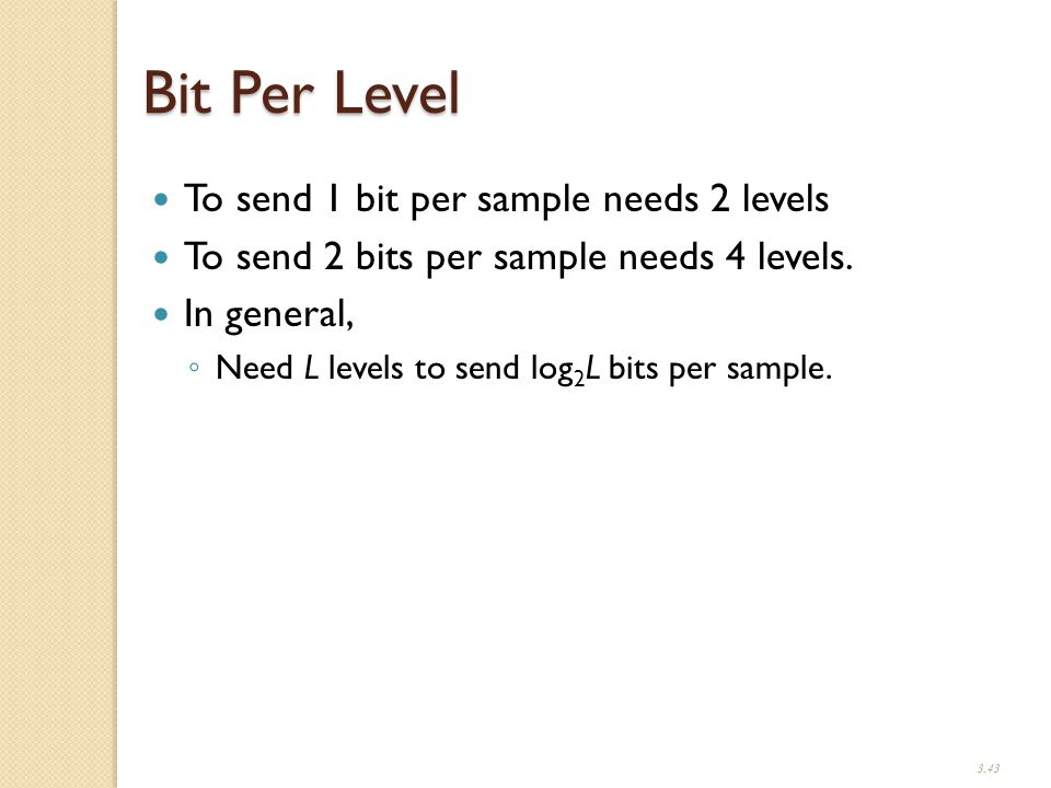 3.43 Bit Per Level To send 1 bit per sample needs 2 levels To send 2 bits per sample needs 4 levels.
