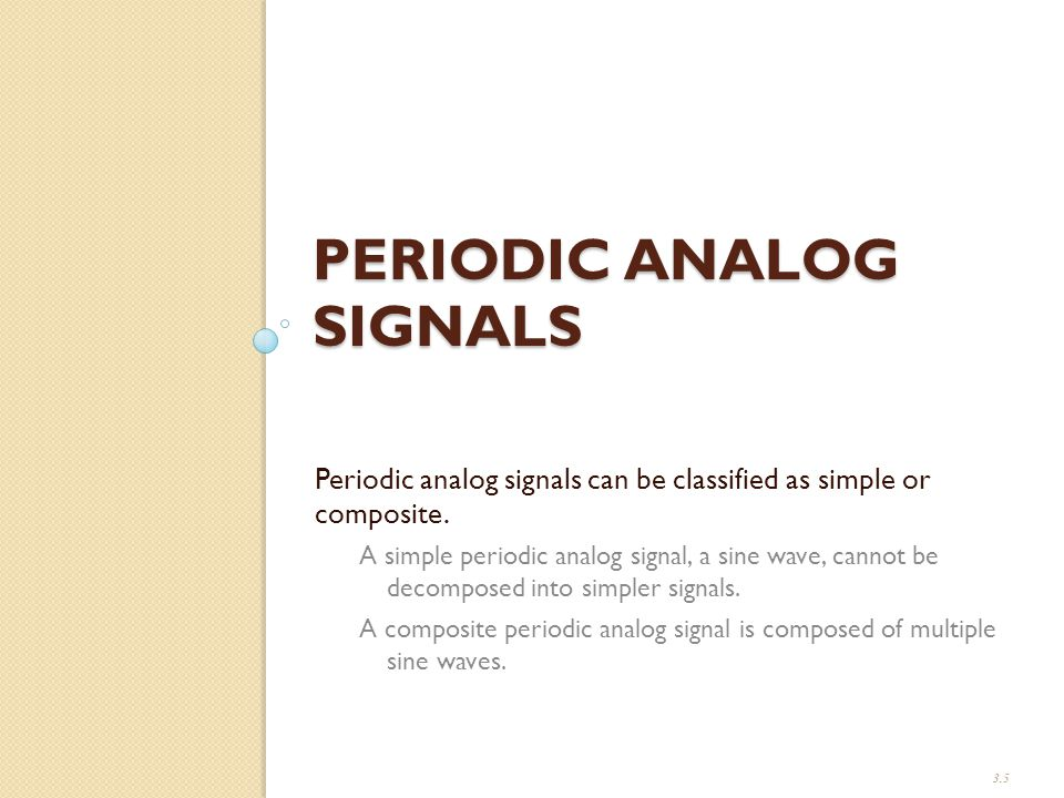 PERIODIC ANALOG SIGNALS Periodic analog signals can be classified as simple or composite.