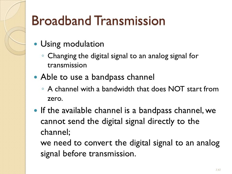 Broadband Transmission Using modulation ◦ Changing the digital signal to an analog signal for transmission Able to use a bandpass channel ◦ A channel with a bandwidth that does NOT start from zero.